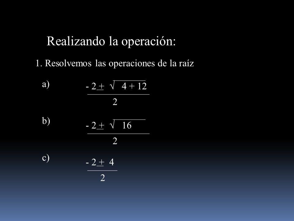 Realizando la operación: 1. Resolvemos las operaciones de la raíz - 2 + 4 + 12 2 - 2 + 16 2 a) b) - 2 + 4 2 c)