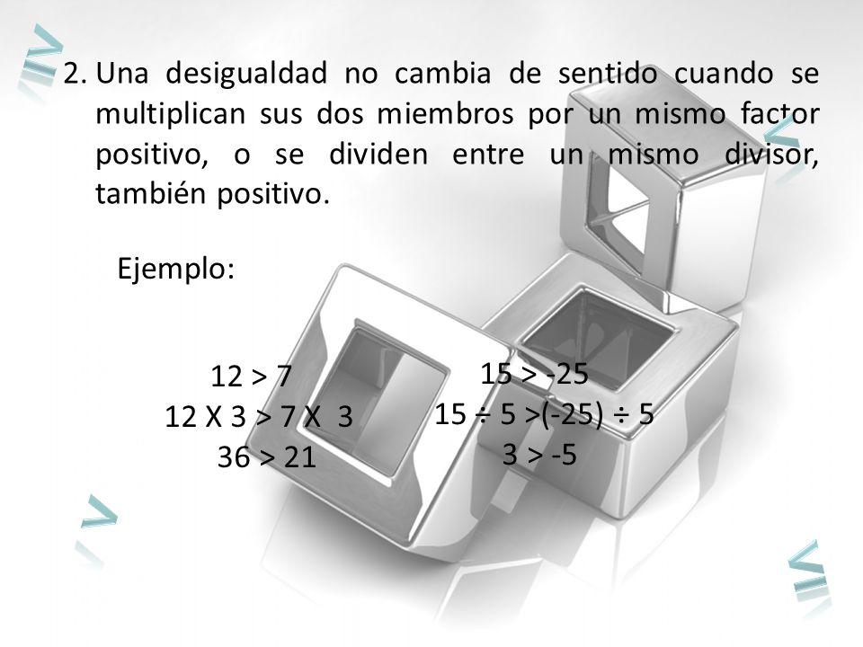 2.Una desigualdad no cambia de sentido cuando se multiplican sus dos miembros por un mismo factor positivo, o se dividen entre un mismo divisor, también positivo.