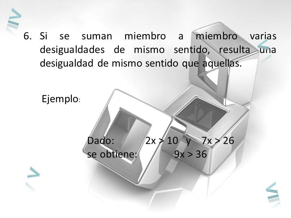 6.Si se suman miembro a miembro varias desigualdades de mismo sentido, resulta una desigualdad de mismo sentido que aquellas.