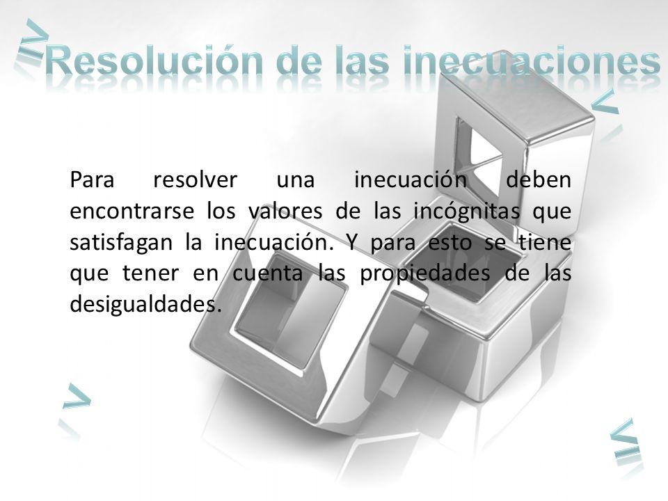 Para resolver una inecuación deben encontrarse los valores de las incógnitas que satisfagan la inecuación.
