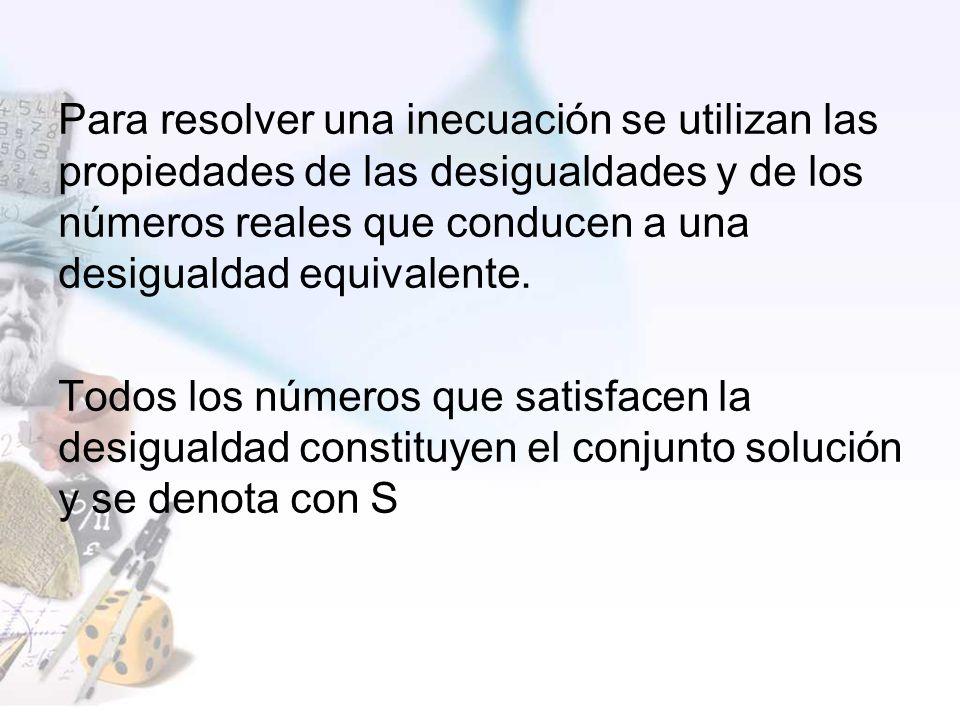 Para resolver una inecuación se utilizan las propiedades de las desigualdades y de los números reales que conducen a una desigualdad equivalente.