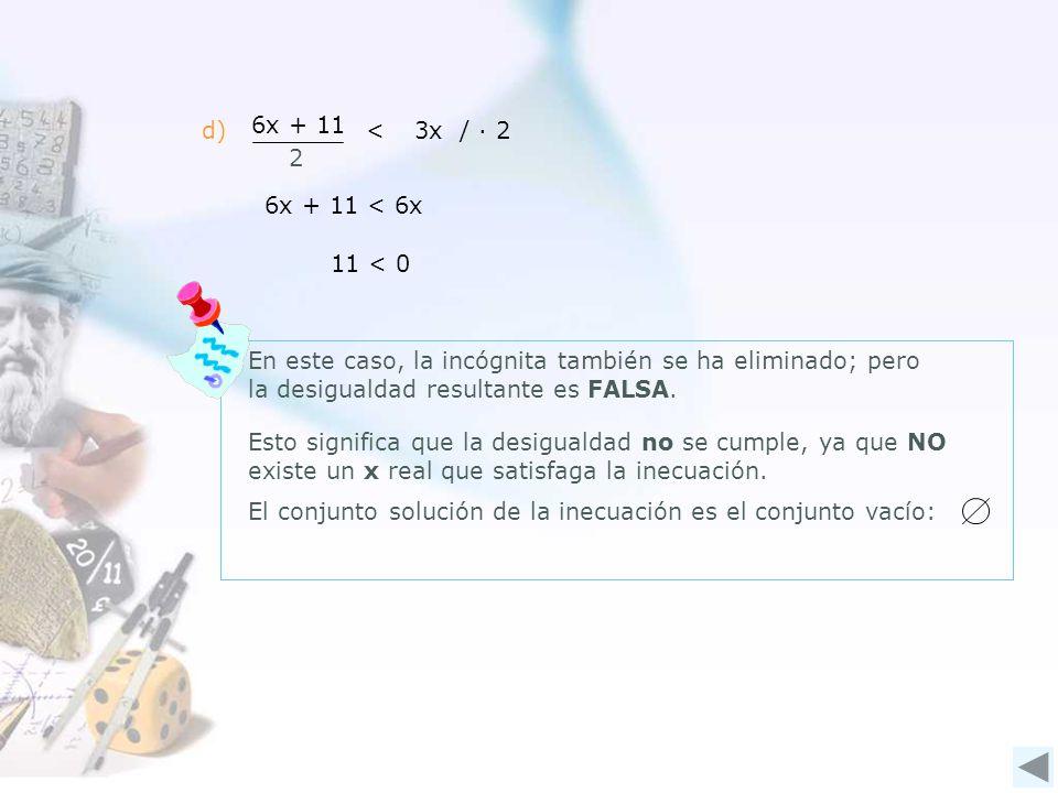 d) 6x + 11 2 <3x / 2 6x + 11 < 6x 11 < 0 En este caso, la incógnita también se ha eliminado; pero la desigualdad resultante es FALSA.