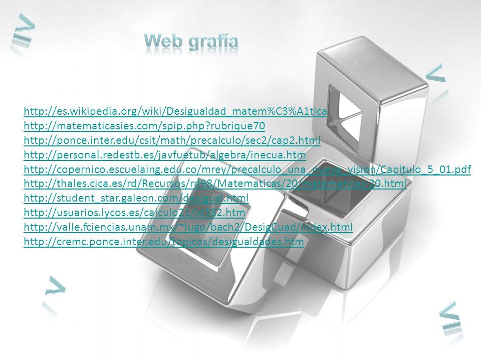 http://es.wikipedia.org/wiki/Desigualdad_matem%C3%A1tica http://matematicasies.com/spip.php?rubrique70 http://ponce.inter.edu/csit/math/precalculo/sec2/cap2.html http://personal.redestb.es/javfuetub/algebra/inecua.htm http://copernico.escuelaing.edu.co/mrey/precalculo_una_nueva_vision/Capitulo_5_01.pdf http://thales.cica.es/rd/Recursos/rd98/Matematicas/20/matematicas-20.html http://student_star.galeon.com/desigual.html http://usuarios.lycos.es/calculo21/id382.htm http://valle.fciencias.unam.mx/~lugo/bach2/DesigCuad/index.html http://cremc.ponce.inter.edu/topicos/desigualdades.htm