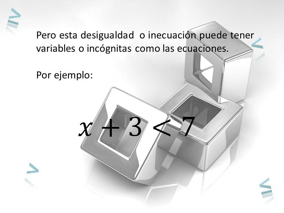 Pero esta desigualdad o inecuación puede tener variables o incógnitas como las ecuaciones.