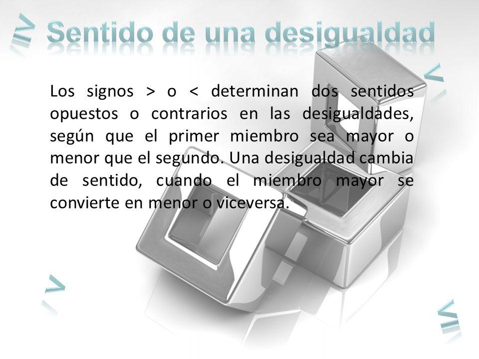Los signos > o < determinan dos sentidos opuestos o contrarios en las desigualdades, según que el primer miembro sea mayor o menor que el segundo.