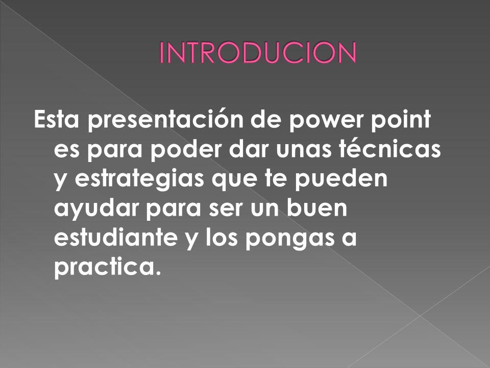 Esta presentación de power point es para poder dar unas técnicas y estrategias que te pueden ayudar para ser un buen estudiante y los pongas a practic