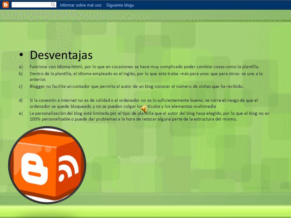 Blogger Ventajas: A.se trata de una plataforma en la que cualquier persona que tenga ordenador puede expresar libremente sus opiniones. B.el hecho de