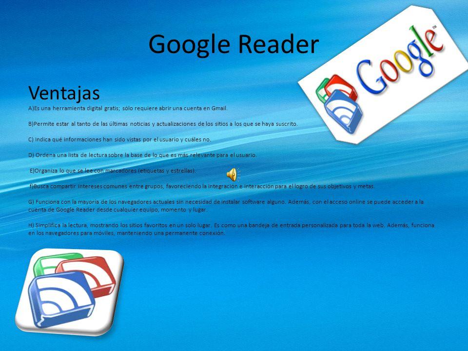 Google Reader Ventajas A)Es una herramienta digital gratis; sólo requiere abrir una cuenta en Gmail.
