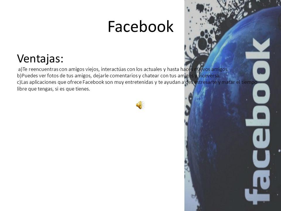 Facebook Ventajas: a)Te reencuentras con amigos viejos, interactúas con los actuales y hasta haces nuevos amigos.