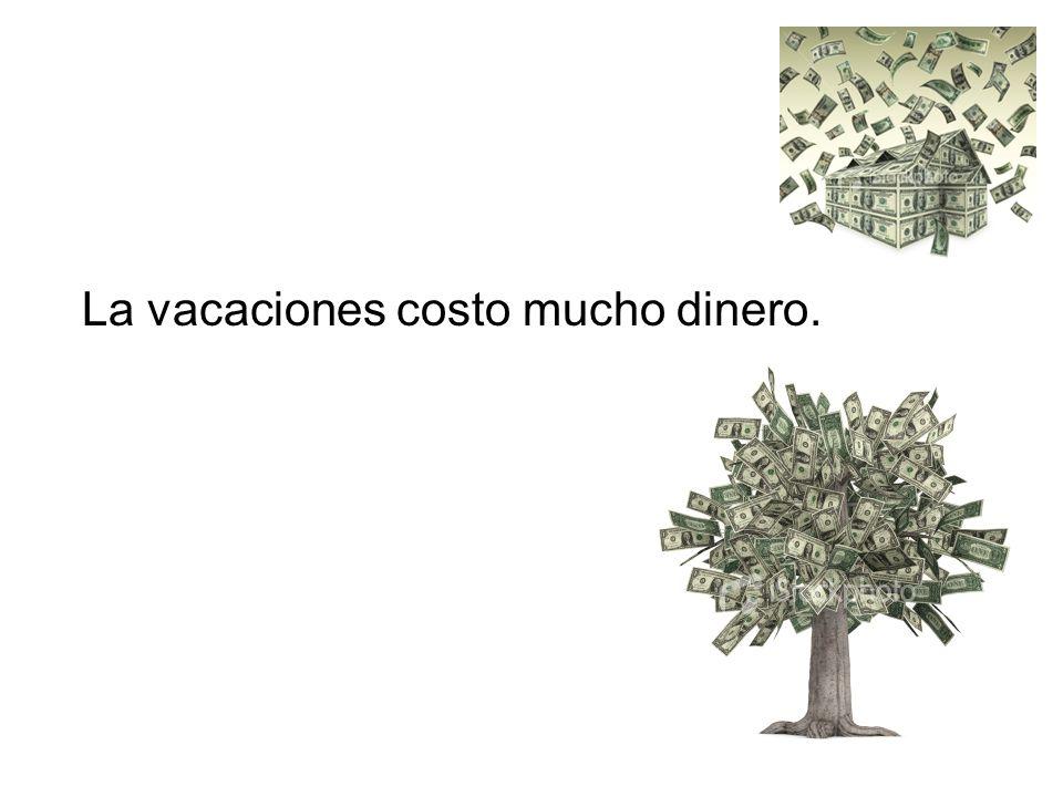 La vacaciones costo mucho dinero.