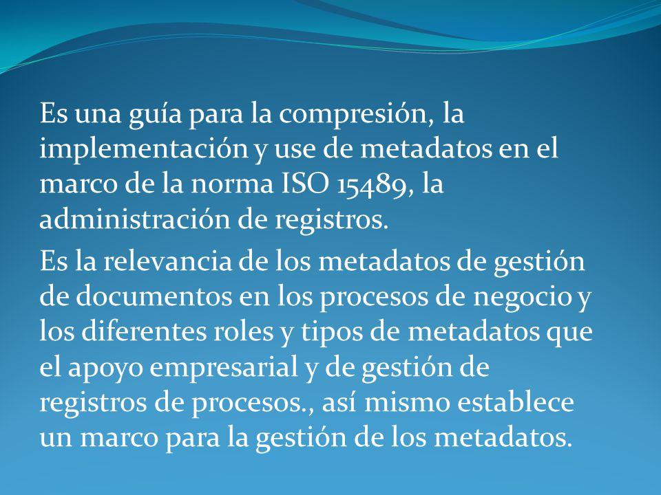 Es una guía para la compresión, la implementación y use de metadatos en el marco de la norma ISO 15489, la administración de registros. Es la relevanc