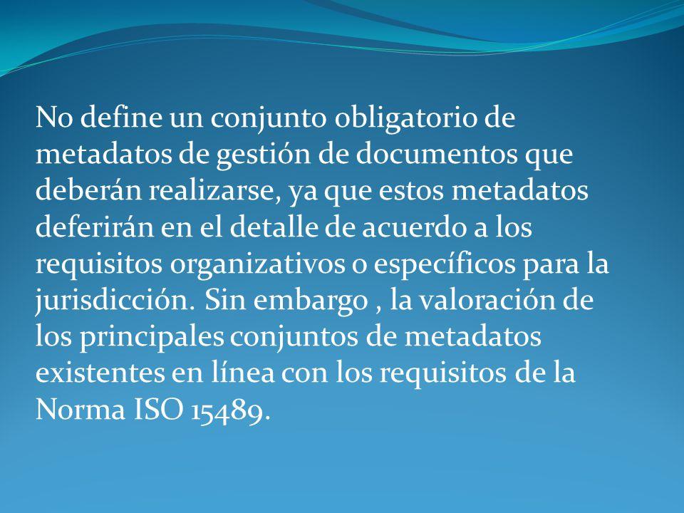 No define un conjunto obligatorio de metadatos de gestión de documentos que deberán realizarse, ya que estos metadatos deferirán en el detalle de acue