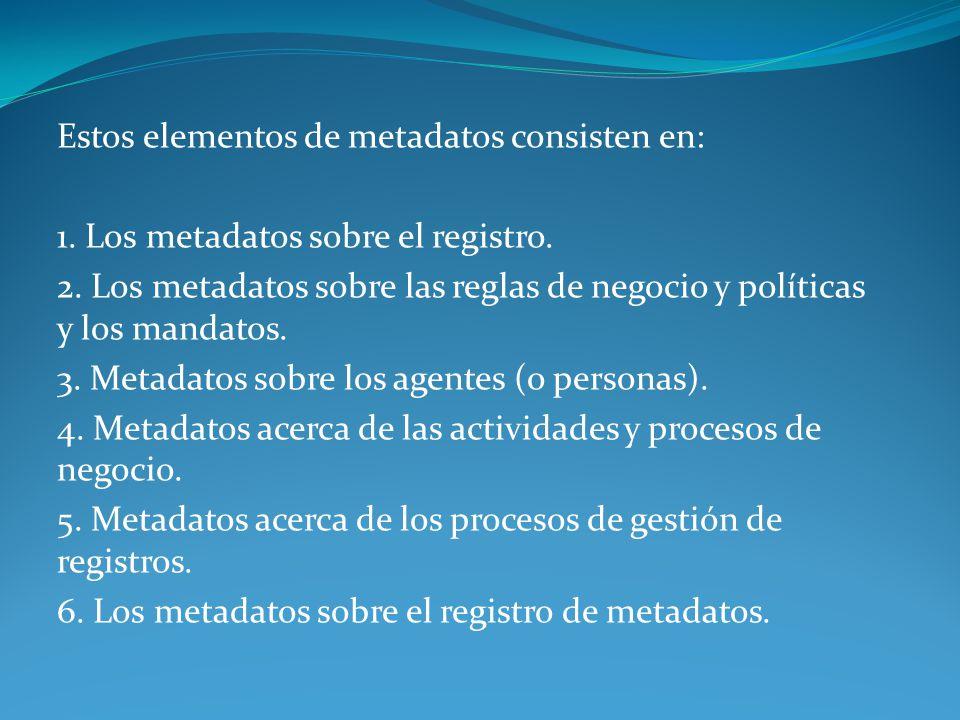 Estos elementos de metadatos consisten en: 1. Los metadatos sobre el registro. 2. Los metadatos sobre las reglas de negocio y políticas y los mandatos
