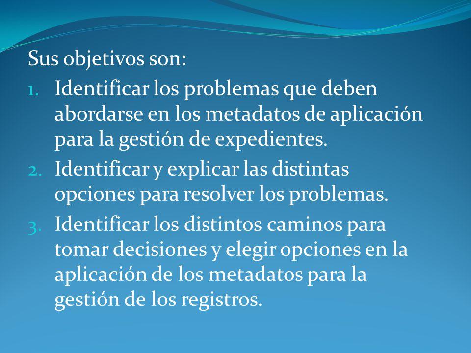 Sus objetivos son: 1. Identificar los problemas que deben abordarse en los metadatos de aplicación para la gestión de expedientes. 2. Identificar y ex