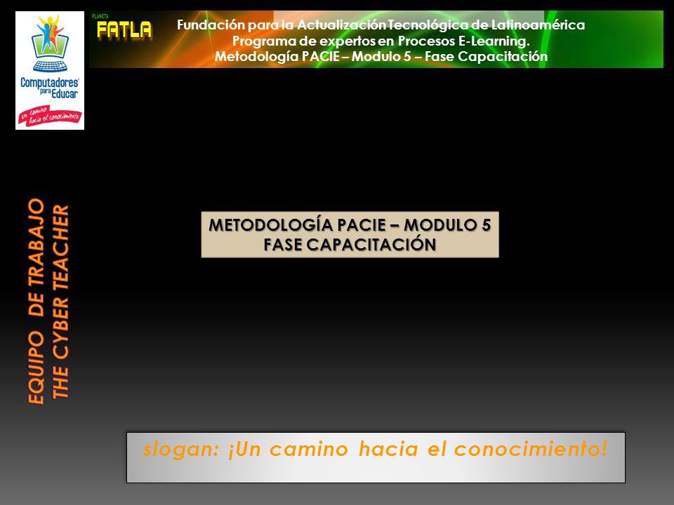 METODOLOGÍA PACIE – MODULO 5 FASE CAPACITACIÓN Fundación para la Actualización Tecnológica de Latinoamérica Programa de expertos en Procesos E-Learnin