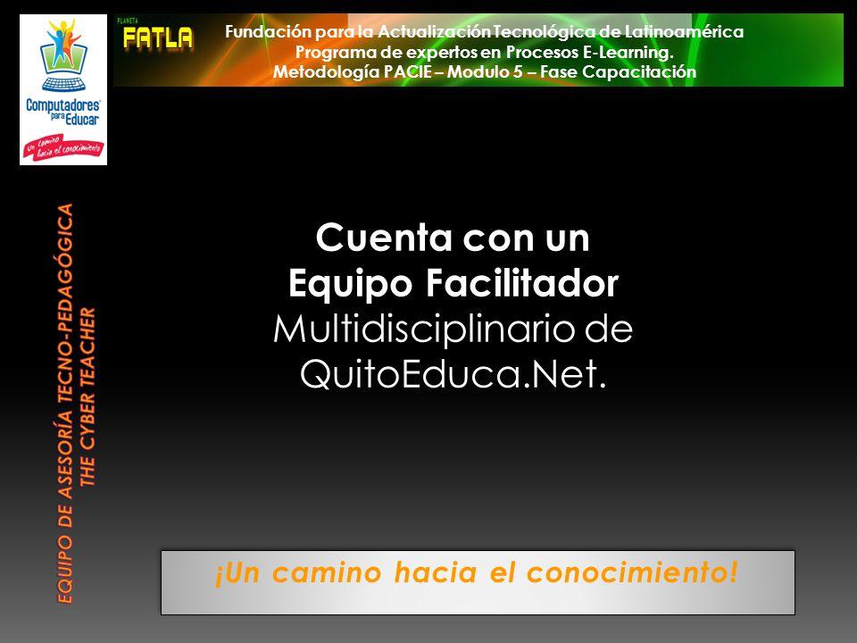 ¡Un camino hacia el conocimiento! Cuenta con un Equipo Facilitador Multidisciplinario de QuitoEduca.Net. Fundación para la Actualización Tecnológica d
