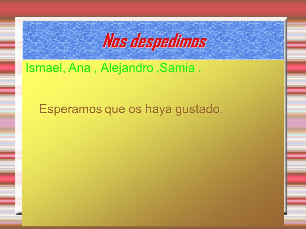 Nos despedimos Ismael, Ana, Alejandro,Samia. Esperamos que os haya gustado.