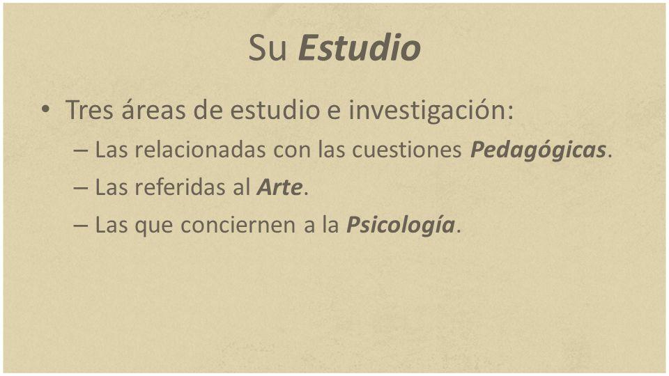 Su Estudio Tres áreas de estudio e investigación: – Las relacionadas con las cuestiones Pedagógicas. – Las referidas al Arte. – Las que conciernen a l