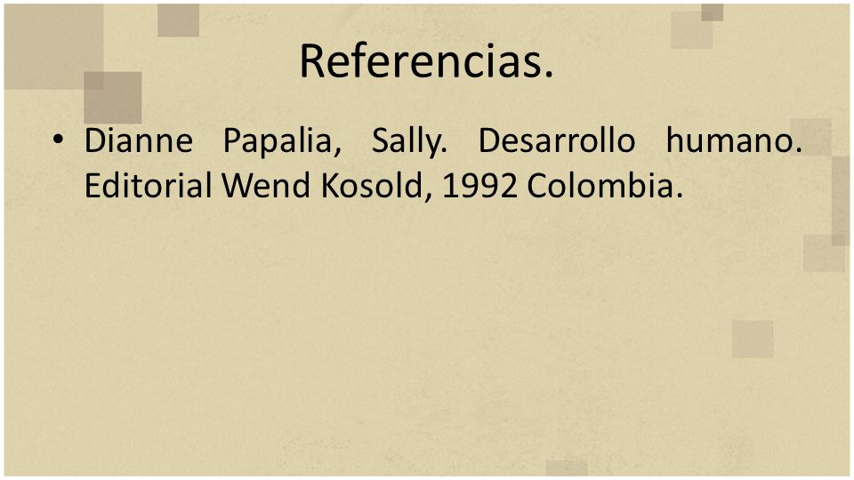 Referencias. Dianne Papalia, Sally. Desarrollo humano. Editorial Wend Kosold, 1992 Colombia.