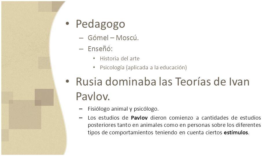 Pedagogo – Gómel – Moscú. – Enseñó: Historia del arte Psicología (aplicada a la educación) Rusia dominaba las Teorías de Ivan Pavlov. – Fisiólogo anim