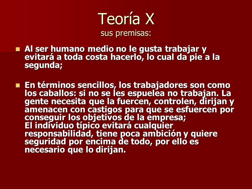Teoría X sus premisas: Al ser humano medio no le gusta trabajar y evitará a toda costa hacerlo, lo cual da pie a la segunda; Al ser humano medio no le