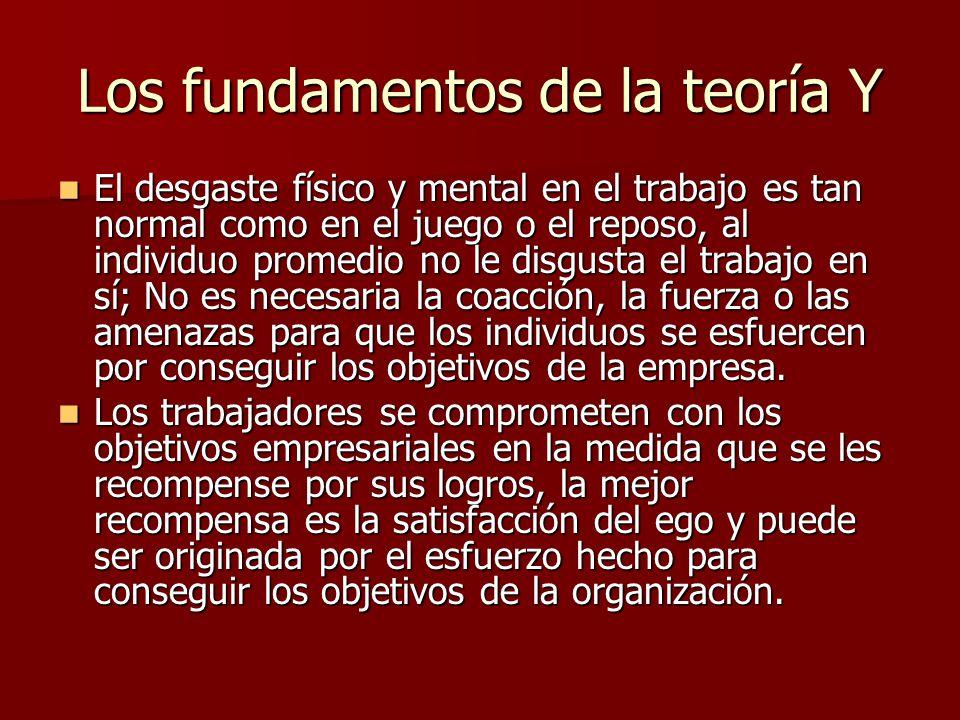 Los fundamentos de la teoría Y El desgaste físico y mental en el trabajo es tan normal como en el juego o el reposo, al individuo promedio no le disgu