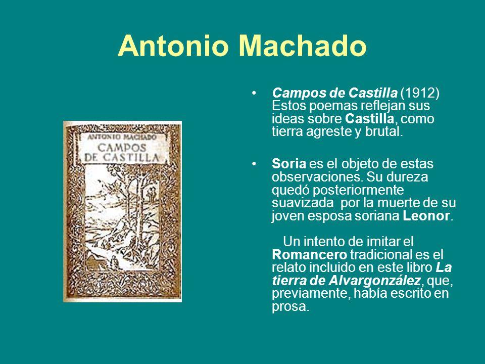 Antonio Machado Campos de Castilla (1912) Estos poemas reflejan sus ideas sobre Castilla, como tierra agreste y brutal. Soria es el objeto de estas ob