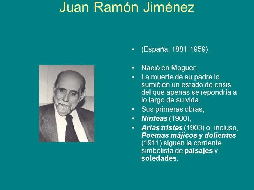 Juan Ramón Jiménez (España, 1881-1959) Nació en Moguer. La muerte de su padre lo sumió en un estado de crisis del que apenas se repondría a lo largo d