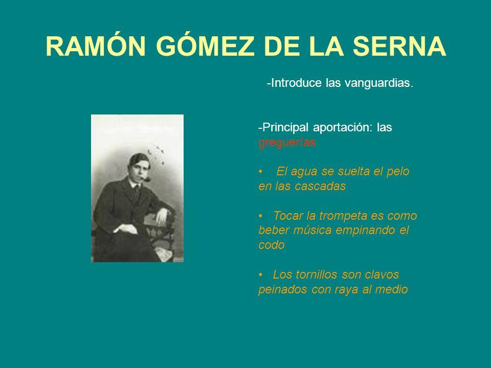 RAMÓN GÓMEZ DE LA SERNA -Introduce las vanguardias. -Principal aportación: las greguerías El agua se suelta el pelo en las cascadas Tocar la trompeta