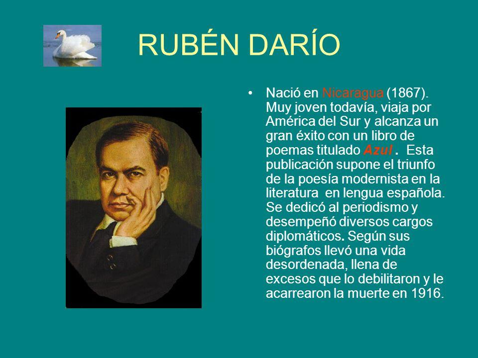 RUBÉN DARÍO Nació en Nicaragua (1867). Muy joven todavía, viaja por América del Sur y alcanza un gran éxito con un libro de poemas titulado Azul. Esta