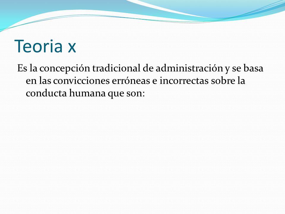 Teoria x Es la concepción tradicional de administración y se basa en las convicciones erróneas e incorrectas sobre la conducta humana que son: