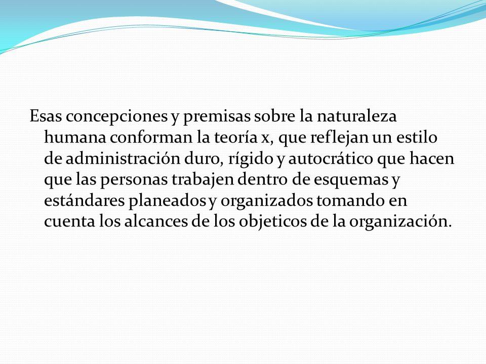 Esas concepciones y premisas sobre la naturaleza humana conforman la teoría x, que reflejan un estilo de administración duro, rígido y autocrático que hacen que las personas trabajen dentro de esquemas y estándares planeados y organizados tomando en cuenta los alcances de los objeticos de la organización.
