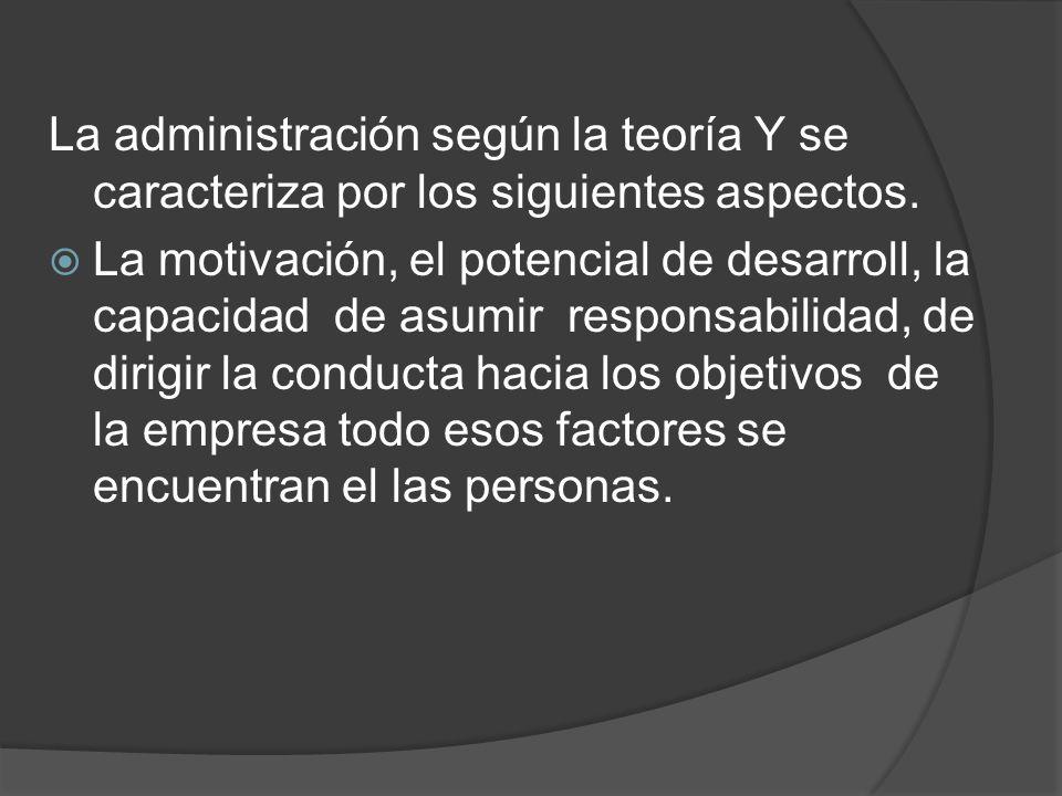 La administración según la teoría Y se caracteriza por los siguientes aspectos. La motivación, el potencial de desarroll, la capacidad de asumir respo