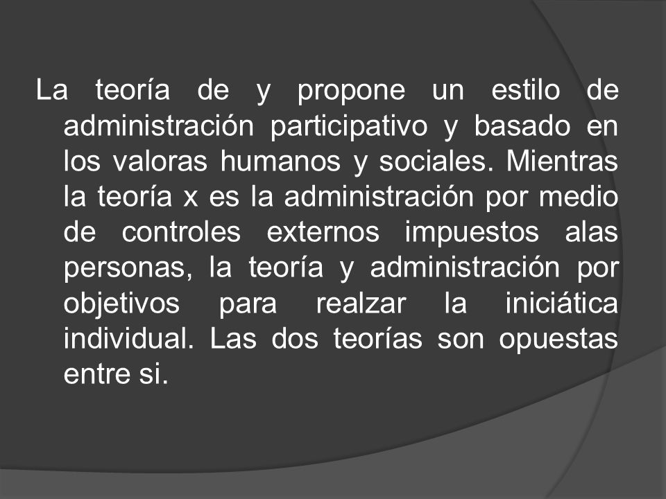 La teoría de y propone un estilo de administración participativo y basado en los valoras humanos y sociales. Mientras la teoría x es la administración