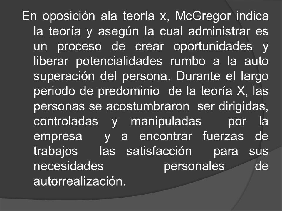 En oposición ala teoría x, McGregor indica la teoría y asegún la cual administrar es un proceso de crear oportunidades y liberar potencialidades rumbo
