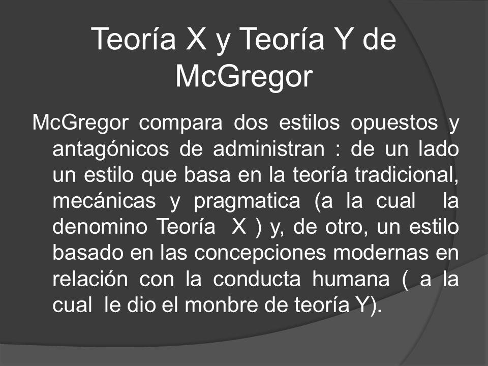 Teoría X y Teoría Y de McGregor McGregor compara dos estilos opuestos y antagónicos de administran : de un lado un estilo que basa en la teoría tradic