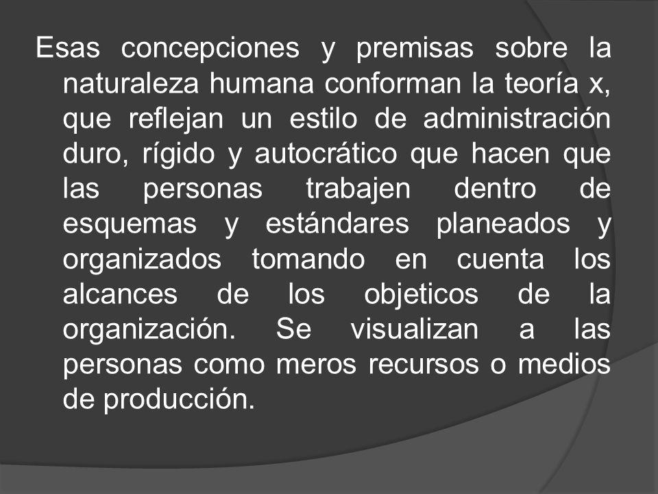 Esas concepciones y premisas sobre la naturaleza humana conforman la teoría x, que reflejan un estilo de administración duro, rígido y autocrático que