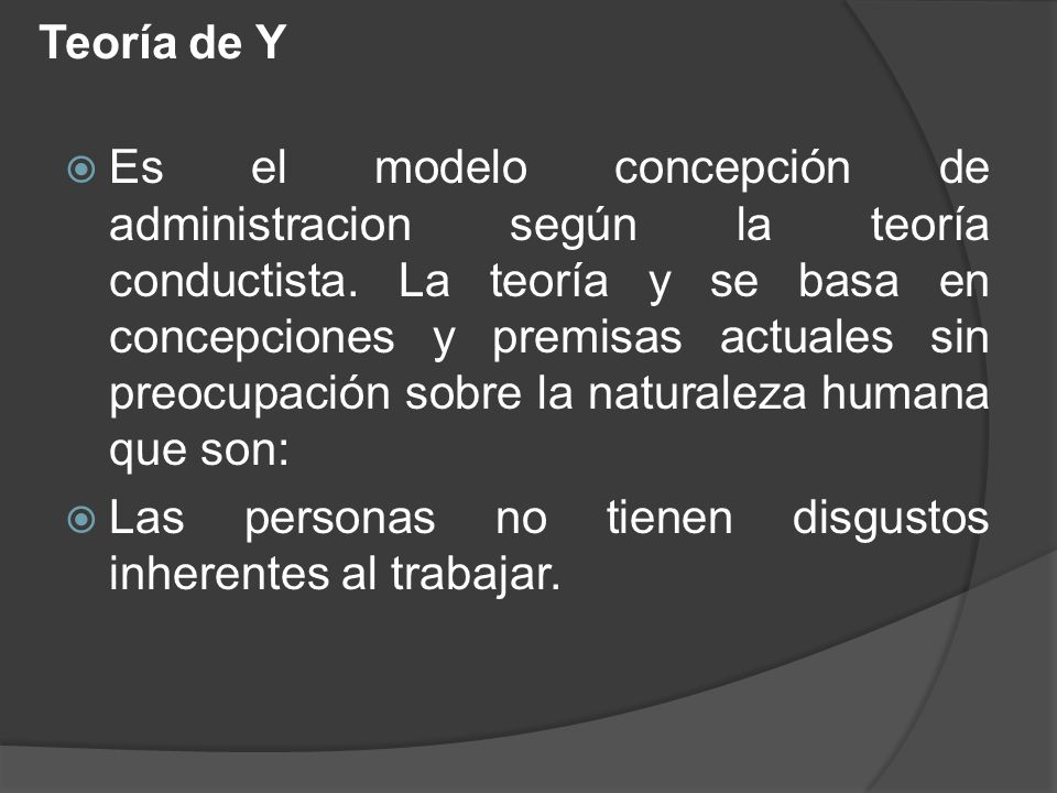 Teoría de Y Es el modelo concepción de administracion según la teoría conductista. La teoría y se basa en concepciones y premisas actuales sin preocup