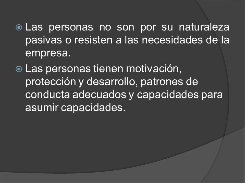 Las personas no son por su naturaleza pasivas o resisten a las necesidades de la empresa. Las personas tienen motivación, protección y desarrollo, pat