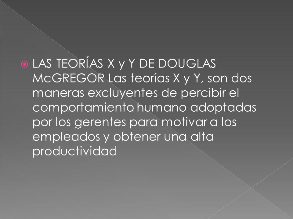 LAS TEORÍAS X y Y DE DOUGLAS McGREGOR Las teorías X y Y, son dos maneras excluyentes de percibir el comportamiento humano adoptadas por los gerentes p