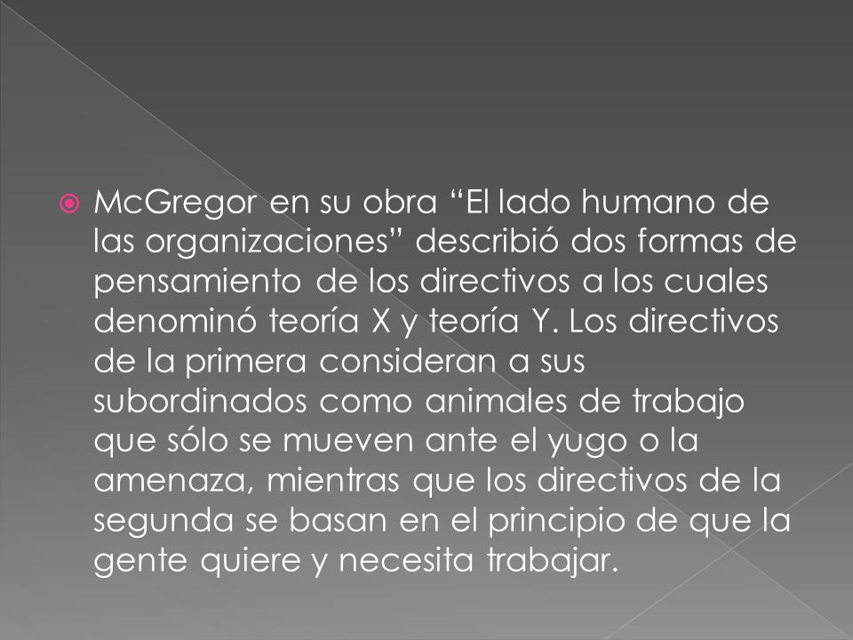 McGregor en su obra El lado humano de las organizaciones describió dos formas de pensamiento de los directivos a los cuales denominó teoría X y teoría