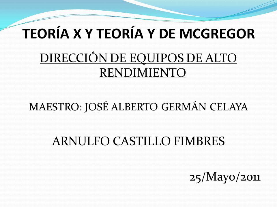 TEORÍA X Y TEORÍA Y DE MCGREGOR DIRECCIÓN DE EQUIPOS DE ALTO RENDIMIENTO MAESTRO: JOSÉ ALBERTO GERMÁN CELAYA ARNULFO CASTILLO FIMBRES 25/Mayo/2011