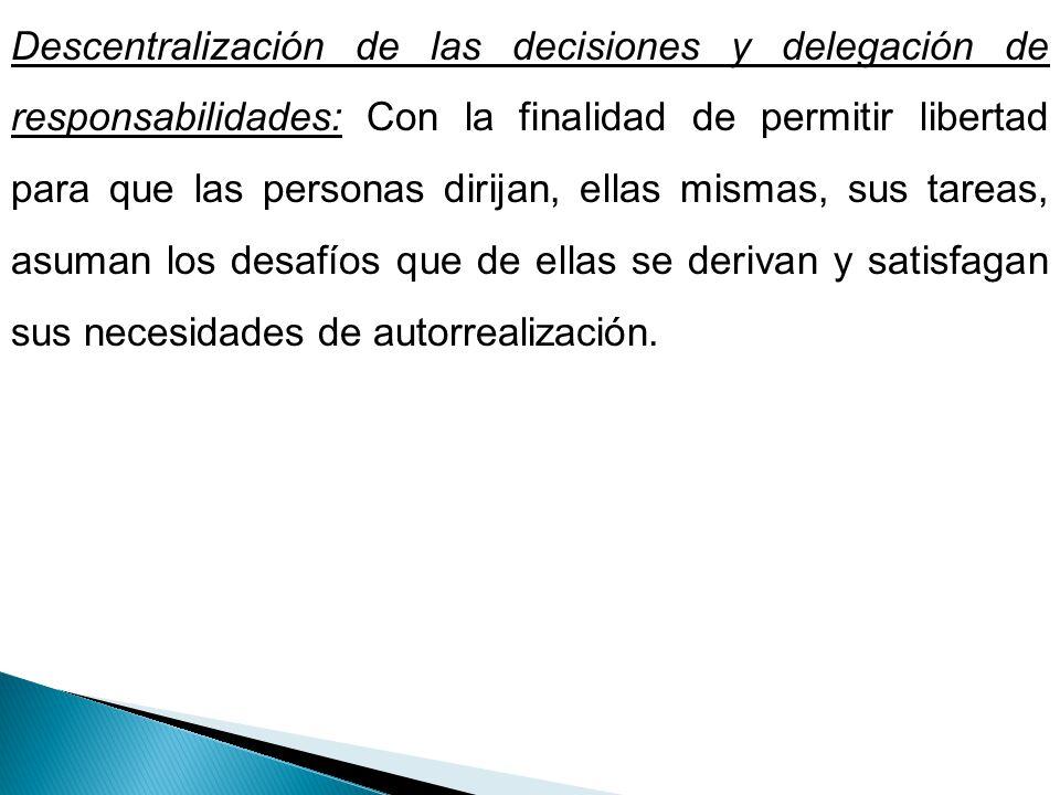 Descentralización de las decisiones y delegación de responsabilidades: Con la finalidad de permitir libertad para que las personas dirijan, ellas mism
