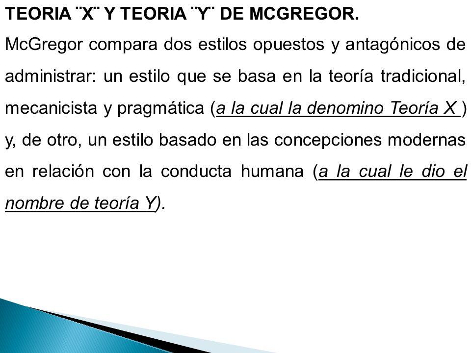 TEORIA ¨X¨ Y TEORIA ¨Y¨ DE MCGREGOR. McGregor compara dos estilos opuestos y antagónicos de administrar: un estilo que se basa en la teoría tradiciona