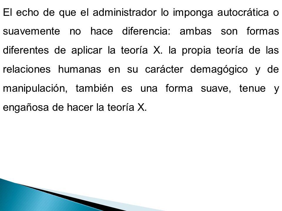 El echo de que el administrador lo imponga autocrática o suavemente no hace diferencia: ambas son formas diferentes de aplicar la teoría X.