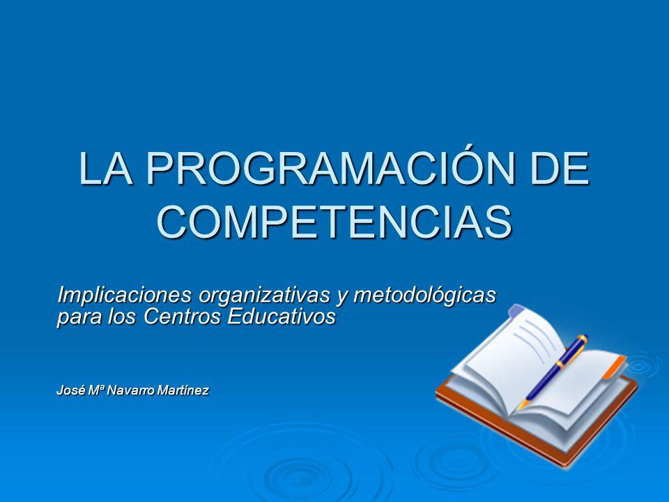 LA PROGRAMACIÓN DE COMPETENCIAS Implicaciones organizativas y metodológicas para los Centros Educativos José Mª Navarro Martínez