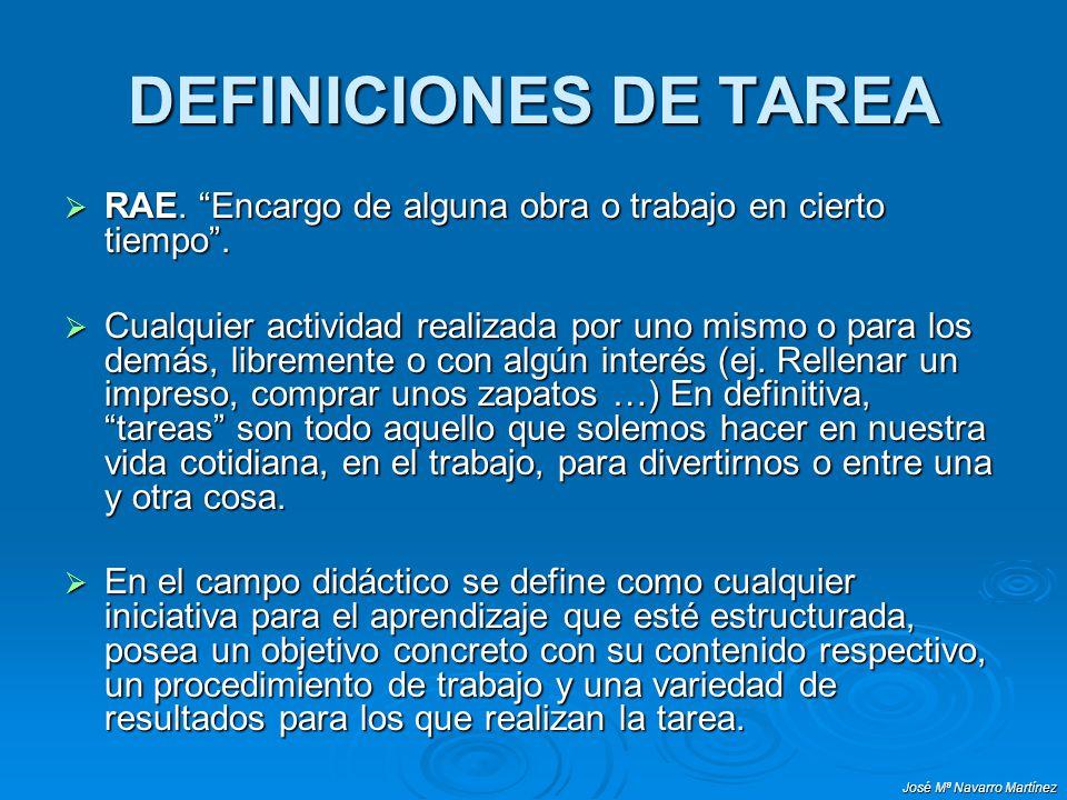 José Mª Navarro Martínez DEFINICIONES DE TAREA RAE. Encargo de alguna obra o trabajo en cierto tiempo. RAE. Encargo de alguna obra o trabajo en cierto