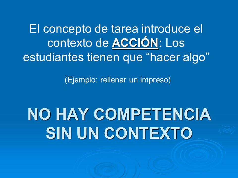 NO HAY COMPETENCIA SIN UN CONTEXTO ACCIÓN El concepto de tarea introduce el contexto de ACCIÓN: Los estudiantes tienen que hacer algo (Ejemplo: rellen
