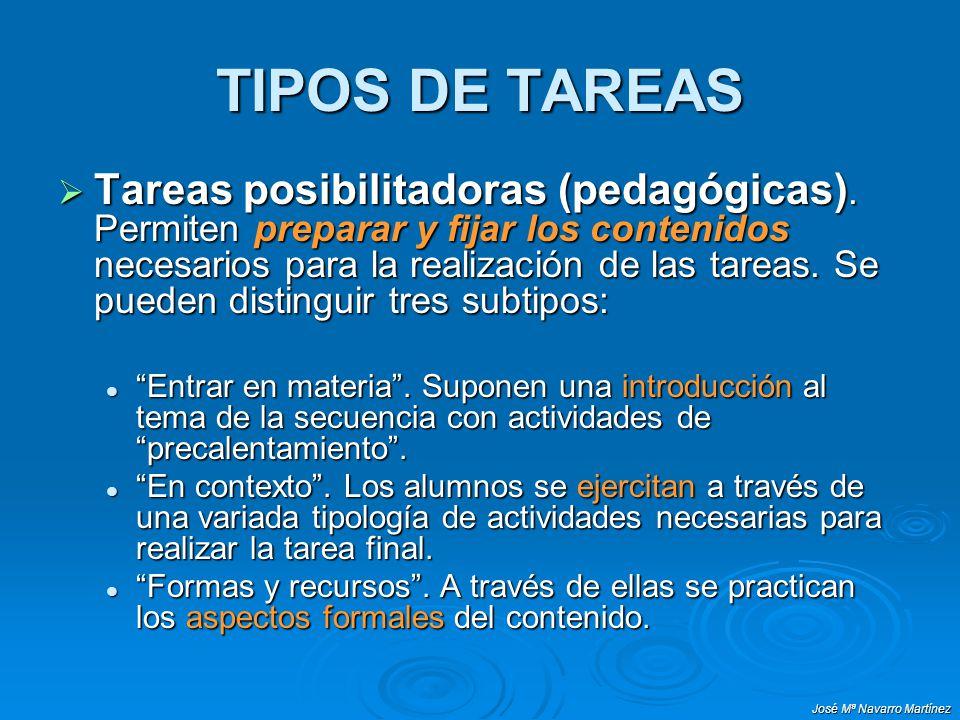 José Mª Navarro Martínez TIPOS DE TAREAS Tareas posibilitadoras (pedagógicas). Permiten preparar y fijar los contenidos necesarios para la realización