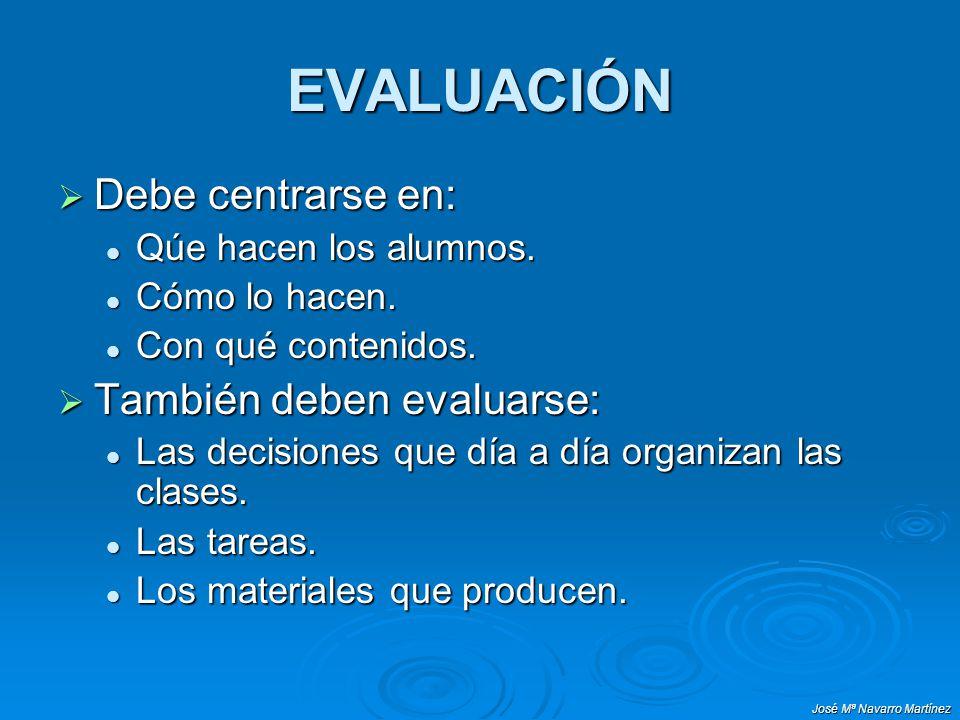 José Mª Navarro Martínez EVALUACIÓN Debe centrarse en: Debe centrarse en: Qúe hacen los alumnos. Qúe hacen los alumnos. Cómo lo hacen. Cómo lo hacen.